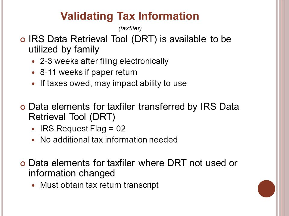 Validating Tax Information (taxfiler) IRS Data Retrieval Tool (DRT) is available to be utilized by family 2-3 weeks after filing electronically 8-11 weeks if paper return If taxes owed, may impact ability to use Data elements for taxfiler transferred by IRS Data Retrieval Tool (DRT) IRS Request Flag = 02 No additional tax information needed Data elements for taxfiler where DRT not used or information changed Must obtain tax return transcript