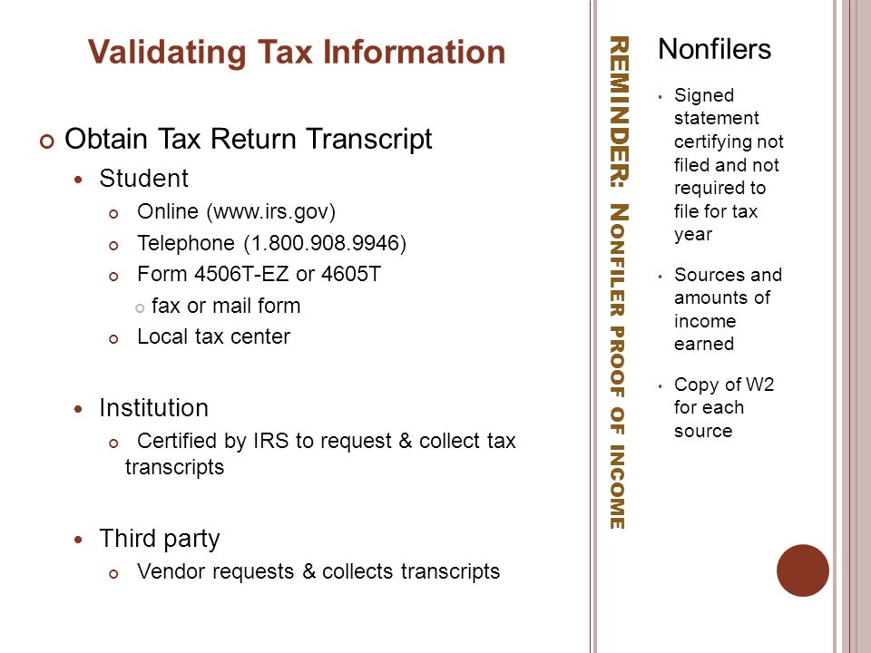 REMINDER: N ONFILER PROOF OF INCOME Nonfilers Signed statement certifying not filed and not required to file for tax year Sources and amounts of income earned Copy of W2 for each source Validating Tax Information Obtain Tax Return Transcript Student Online (www.irs.gov) Telephone (1.800.908.9946) Form 4506T-EZ or 4605T fax or mail form Local tax center Institution Certified by IRS to request & collect tax transcripts Third party Vendor requests & collects transcripts