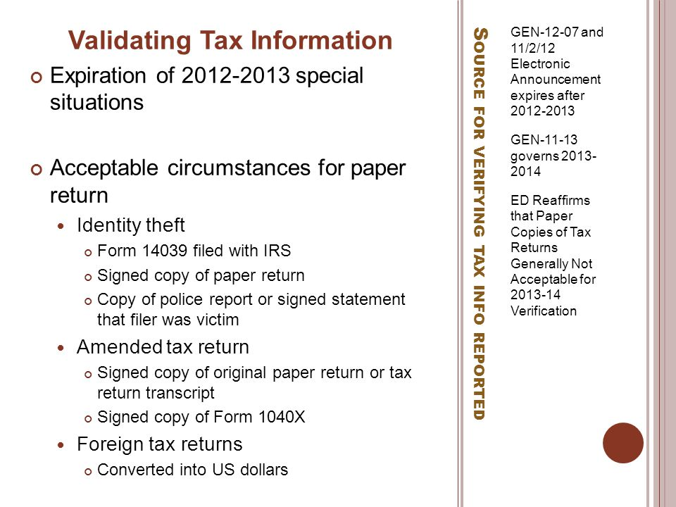 S OURCE FOR VERIFYING TAX INFO REPORTED GEN-12-07 and 11/2/12 Electronic Announcement expires after 2012-2013 GEN-11-13 governs 2013- 2014 ED Reaffirms that Paper Copies of Tax Returns Generally Not Acceptable for 2013-14 Verification Validating Tax Information Expiration of 2012-2013 special situations Acceptable circumstances for paper return Identity theft Form 14039 filed with IRS Signed copy of paper return Copy of police report or signed statement that filer was victim Amended tax return Signed copy of original paper return or tax return transcript Signed copy of Form 1040X Foreign tax returns Converted into US dollars