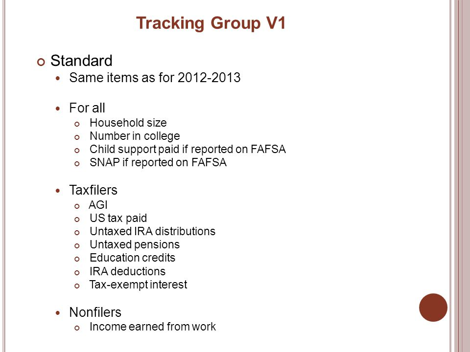 Tracking Group V1 Standard Same items as for 2012-2013 For all Household size Number in college Child support paid if reported on FAFSA SNAP if reported on FAFSA Taxfilers AGI US tax paid Untaxed IRA distributions Untaxed pensions Education credits IRA deductions Tax-exempt interest Nonfilers Income earned from work