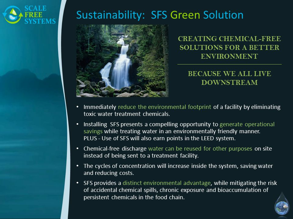 Sustainability: SFS Green Solution Immediately reduce the environmental footprint of a facility by eliminating toxic water treatment chemicals.