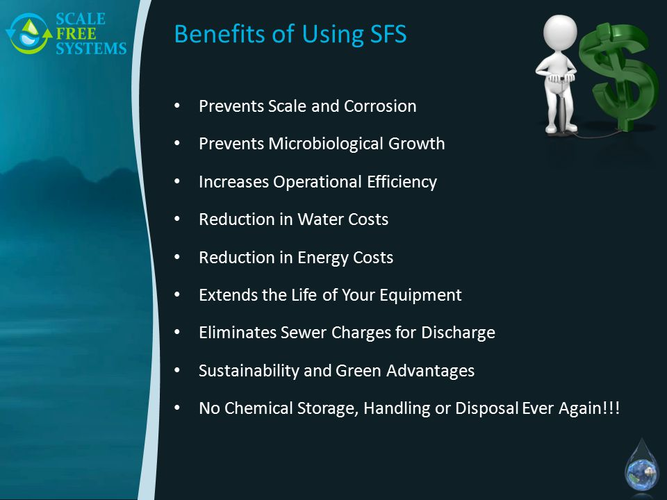 Benefits of Using SFS Prevents Scale and Corrosion Prevents Microbiological Growth Increases Operational Efficiency Reduction in Water Costs Reduction in Energy Costs Extends the Life of Your Equipment Eliminates Sewer Charges for Discharge Sustainability and Green Advantages No Chemical Storage, Handling or Disposal Ever Again!!!
