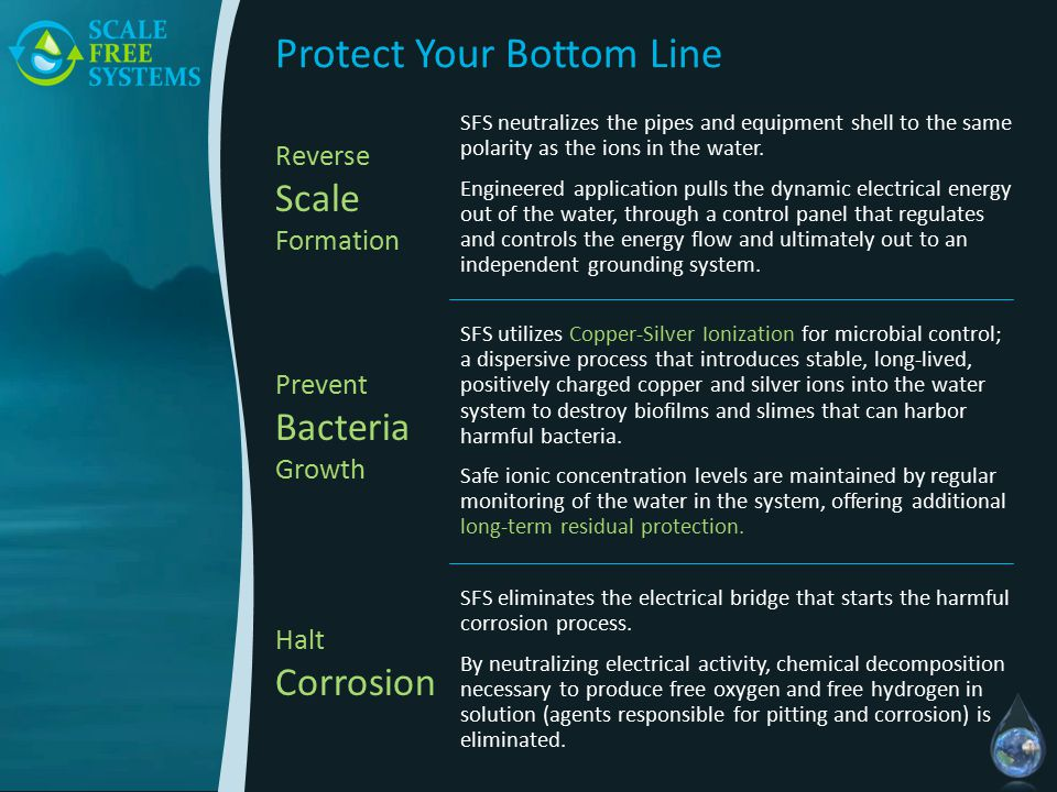Protect Your Bottom Line SFS neutralizes the pipes and equipment shell to the same polarity as the ions in the water.