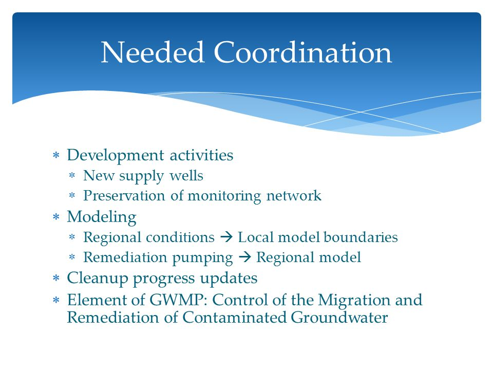  Development activities  New supply wells  Preservation of monitoring network  Modeling  Regional conditions  Local model boundaries  Remediation pumping  Regional model  Cleanup progress updates  Element of GWMP: Control of the Migration and Remediation of Contaminated Groundwater Needed Coordination