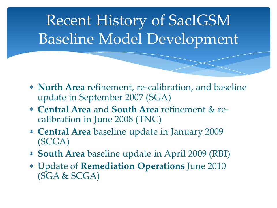  North Area refinement, re-calibration, and baseline update in September 2007 (SGA)  Central Area and South Area refinement & re- calibration in June 2008 (TNC)  Central Area baseline update in January 2009 (SCGA)  South Area baseline update in April 2009 (RBI)  Update of Remediation Operations June 2010 (SGA & SCGA) Recent History of SacIGSM Baseline Model Development