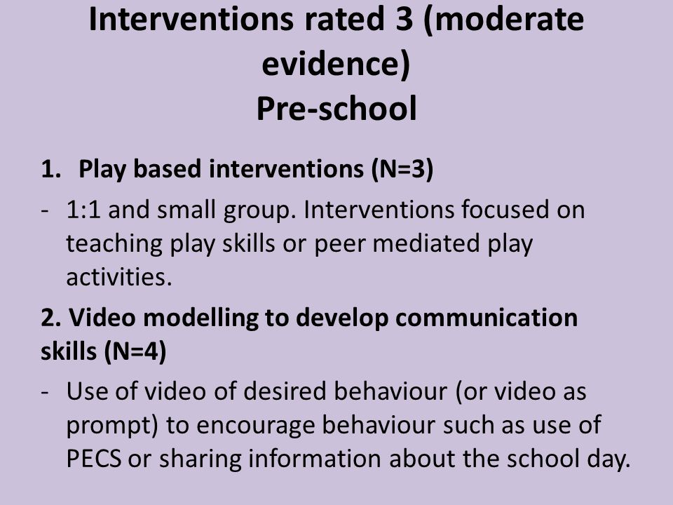 Interventions rated 3 (moderate evidence) Pre-school 1.Play based interventions (N=3) -1:1 and small group.