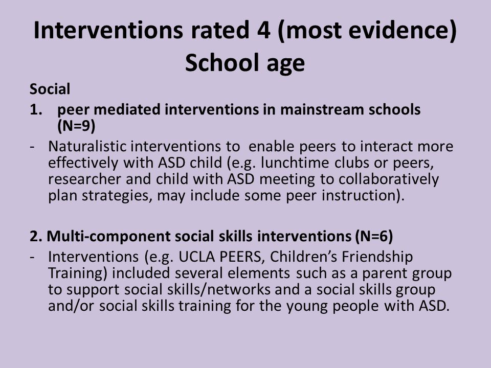 Interventions rated 4 (most evidence) School age Social 1.peer mediated interventions in mainstream schools (N=9) -Naturalistic interventions to enable peers to interact more effectively with ASD child (e.g.