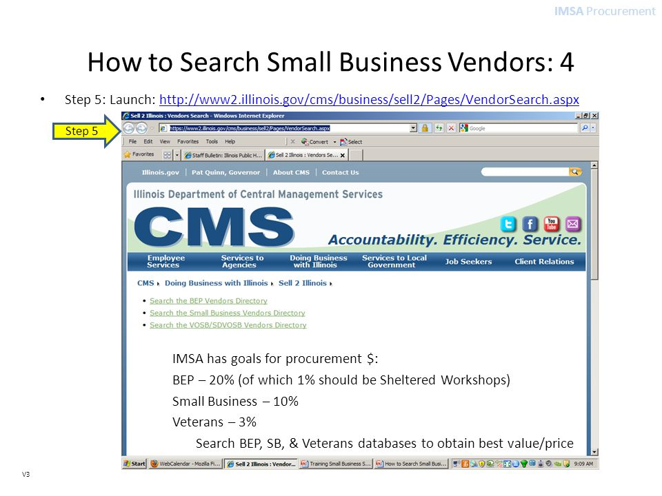 IMSA Procurement V3 How to Search Small Business Vendors: 4 Step 5: Launch: http://www2.illinois.gov/cms/business/sell2/Pages/VendorSearch.aspxhttp://www2.illinois.gov/cms/business/sell2/Pages/VendorSearch.aspx IMSA has goals for procurement $: BEP – 20% (of which 1% should be Sheltered Workshops) Small Business – 10% Veterans – 3% Search BEP, SB, & Veterans databases to obtain best value/price Step 5