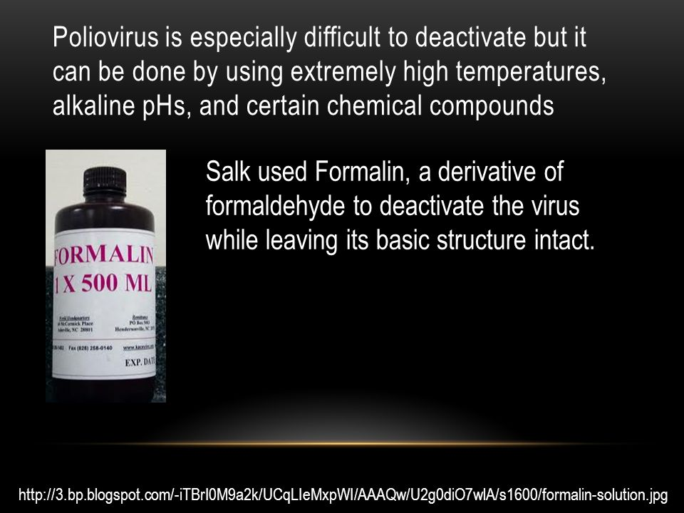 Salk used Formalin, a derivative of formaldehyde to deactivate the virus while leaving its basic structure intact.