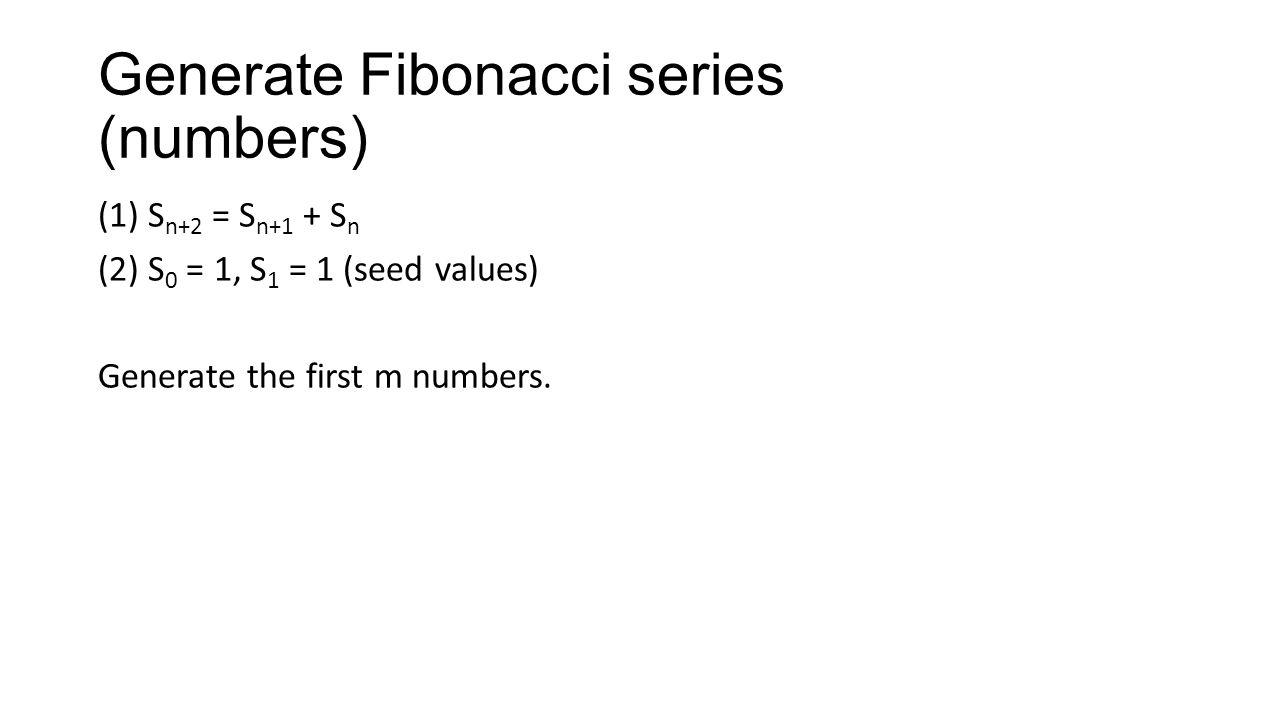 Generate Fibonacci series (numbers) (1) S n+2 = S n+1 + S n (2) S 0 = 1, S 1 = 1 (seed values) Generate the first m numbers.