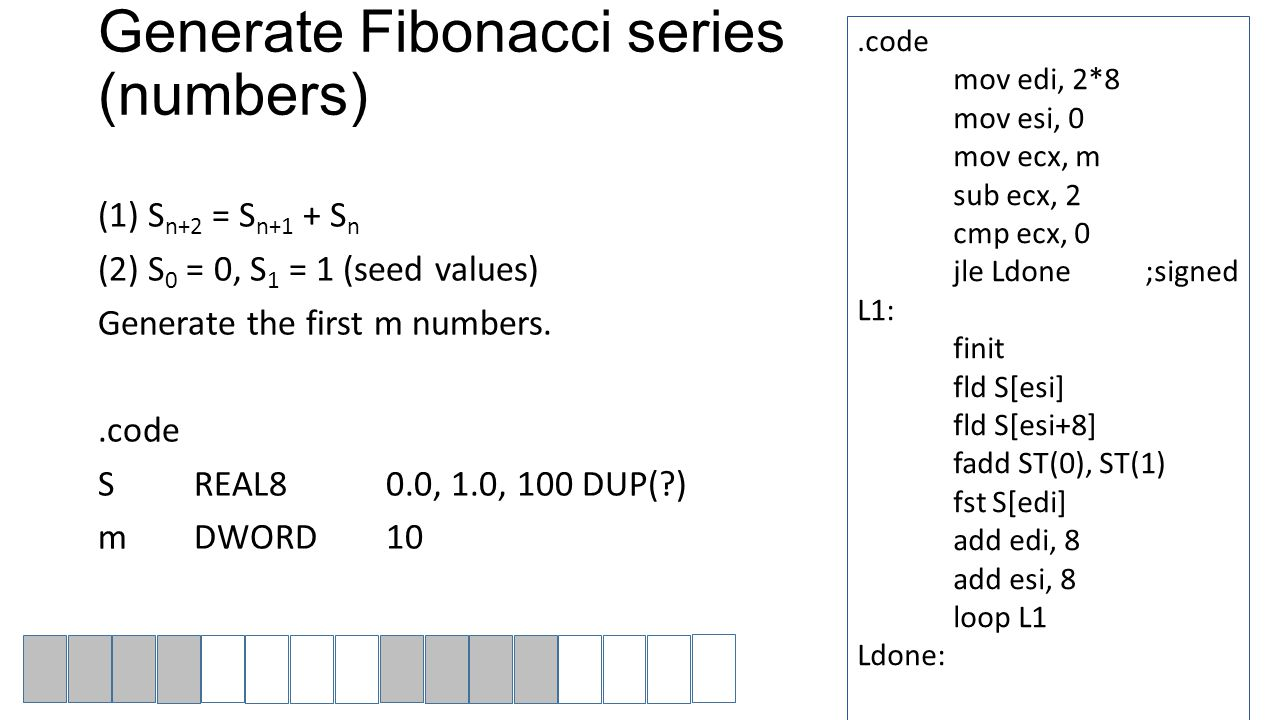 Generate Fibonacci series (numbers) (1) S n+2 = S n+1 + S n (2) S 0 = 0, S 1 = 1 (seed values) Generate the first m numbers..code SREAL80.0, 1.0, 100 DUP(?) mDWORD10.code mov edi, 2*8 mov esi, 0 mov ecx, m sub ecx, 2 cmp ecx, 0 jle Ldone;signed L1: finit fld S[esi] fld S[esi+8] fadd ST(0), ST(1) fst S[edi] add edi, 8 add esi, 8 loop L1 Ldone: