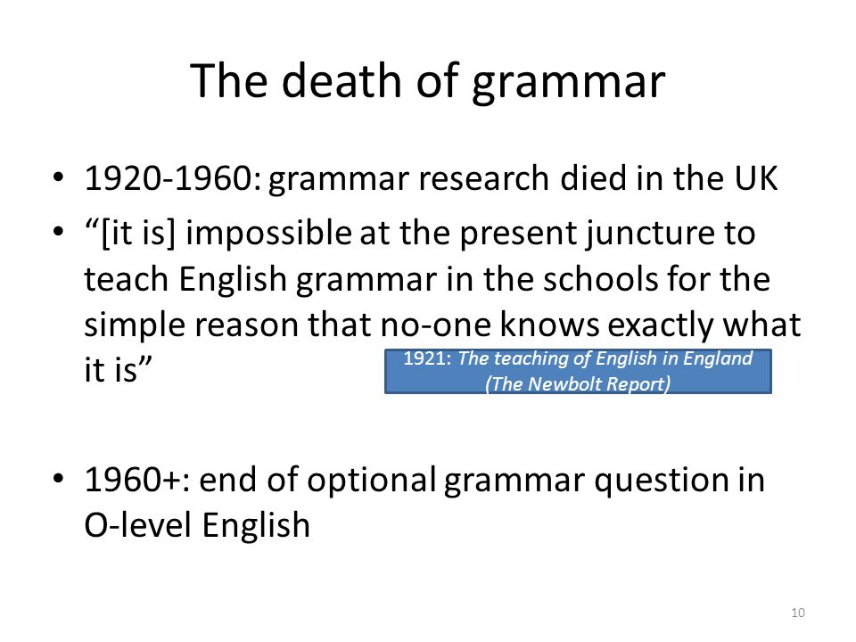 The death of grammar 1920-1960: grammar research died in the UK [it is] impossible at the present juncture to teach English grammar in the schools for the simple reason that no-one knows exactly what it is 1960+: end of optional grammar question in O-level English 1921: The teaching of English in England (The Newbolt Report) 10