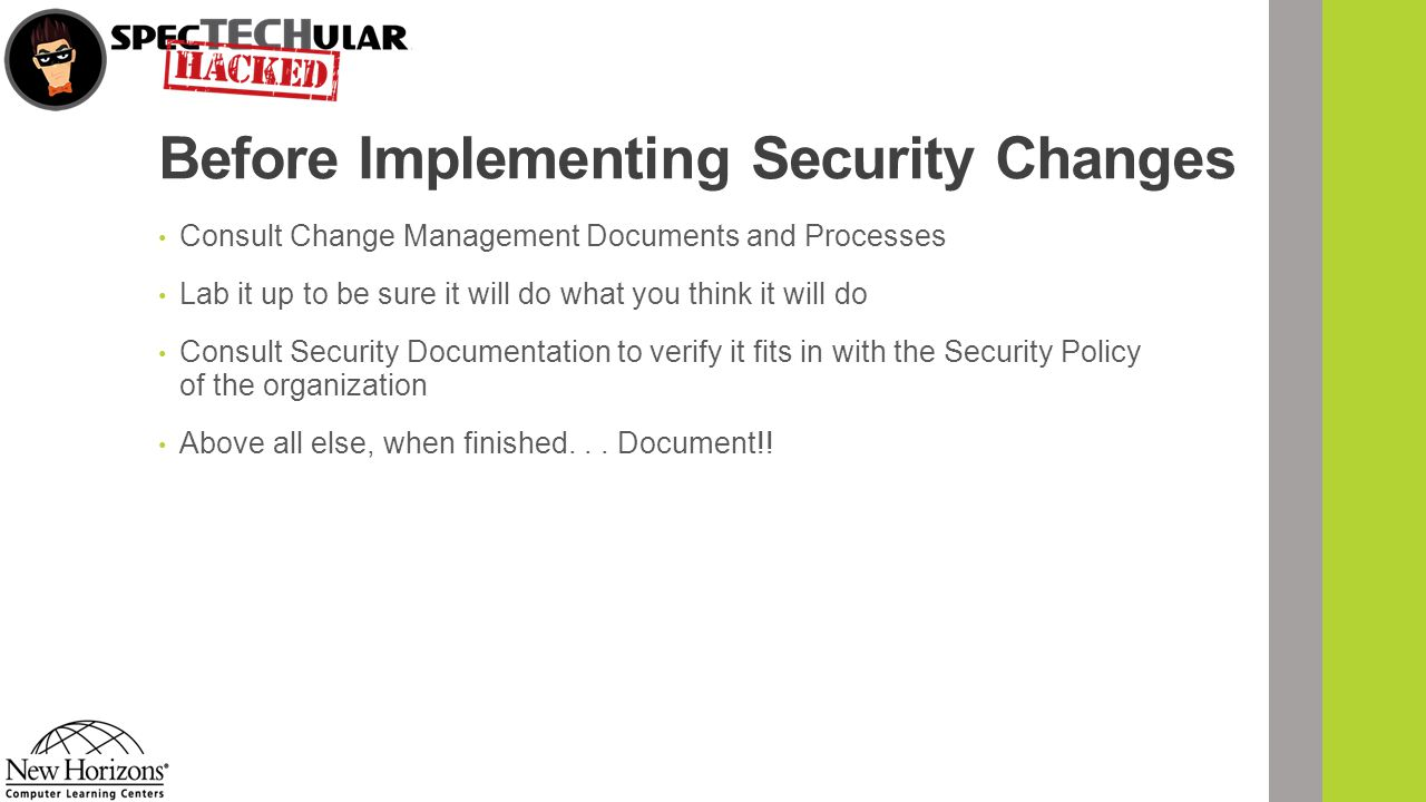 Before Implementing Security Changes Consult Change Management Documents and Processes Lab it up to be sure it will do what you think it will do Consult Security Documentation to verify it fits in with the Security Policy of the organization Above all else, when finished...