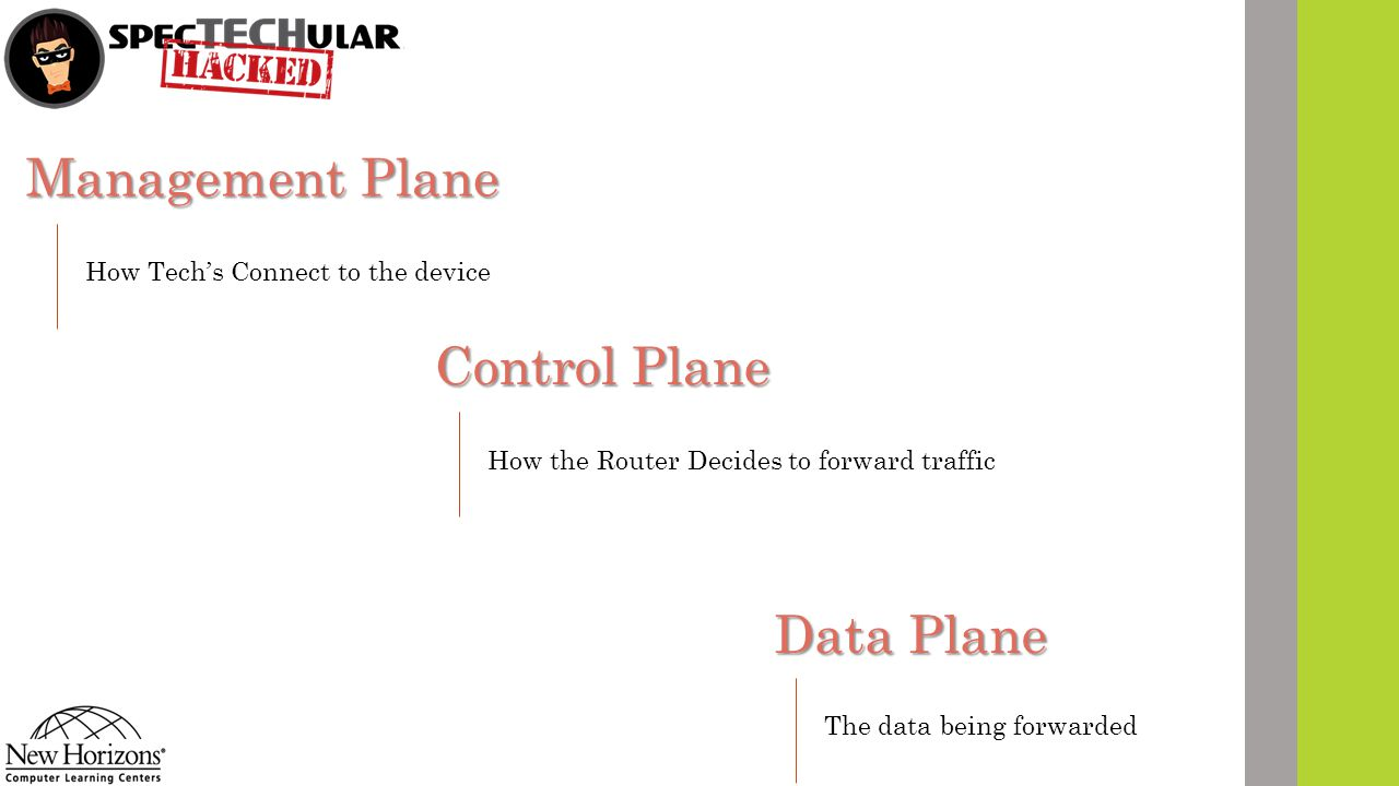 Management Plane Data Plane Control Plane How Tech's Connect to the device How the Router Decides to forward traffic The data being forwarded