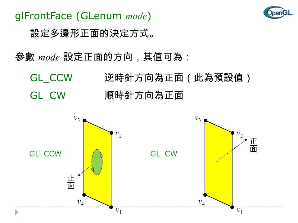 glFrontFace (GLenum mode ) 設定多邊形正面的決定方式。 參數 mode 設定正面的方向,其值可為: GL_CCW 逆時針方向為正面(此為預設值) GL_CW 順時針方向為正面 v3v3 v4v4 v1v1 v2v2 GL_CCW v3v3 v4v4 v1v1 v2v2 GL_CW