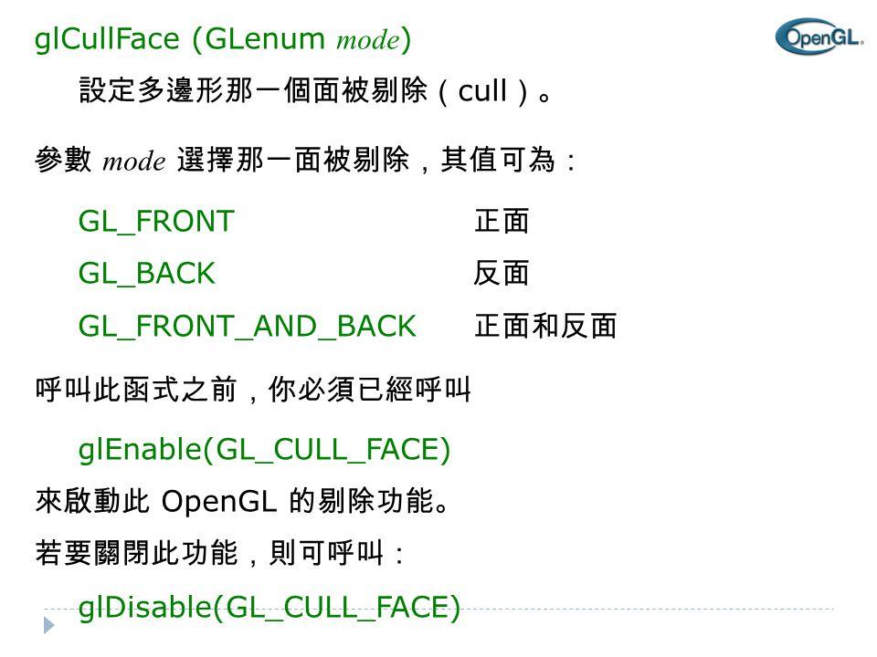 glCullFace (GLenum mode ) 設定多邊形那一個面被剔除( cull )。 參數 mode 選擇那一面被剔除,其值可為: GL_FRONT 正面 GL_BACK 反面 GL_FRONT_AND_BACK 正面和反面 呼叫此函式之前,你必須已經呼叫 glEnable(GL_CULL_FACE) 來啟動此 OpenGL 的剔除功能。 若要關閉此功能,則可呼叫: glDisable(GL_CULL_FACE)