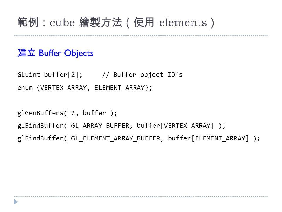 範例: cube 繪製方法(使用 elements ) GLuint buffer[2];// Buffer object ID's enum {VERTEX_ARRAY, ELEMENT_ARRAY}; glGenBuffers( 2, buffer ); glBindBuffer( GL_ARRAY_BUFFER, buffer[VERTEX_ARRAY] ); glBindBuffer( GL_ELEMENT_ARRAY_BUFFER, buffer[ELEMENT_ARRAY] ); 建立 Buffer Objects