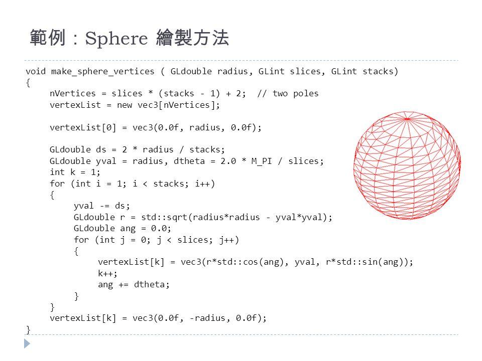 void make_sphere_vertices ( GLdouble radius, GLint slices, GLint stacks) { nVertices = slices * (stacks - 1) + 2; // two poles vertexList = new vec3[nVertices]; vertexList[0] = vec3(0.0f, radius, 0.0f); GLdouble ds = 2 * radius / stacks; GLdouble yval = radius, dtheta = 2.0 * M_PI / slices; int k = 1; for (int i = 1; i < stacks; i++) { yval -= ds; GLdouble r = std::sqrt(radius*radius - yval*yval); GLdouble ang = 0.0; for (int j = 0; j < slices; j++) { vertexList[k] = vec3(r*std::cos(ang), yval, r*std::sin(ang)); k++; ang += dtheta; } vertexList[k] = vec3(0.0f, -radius, 0.0f); } 範例: Sphere 繪製方法
