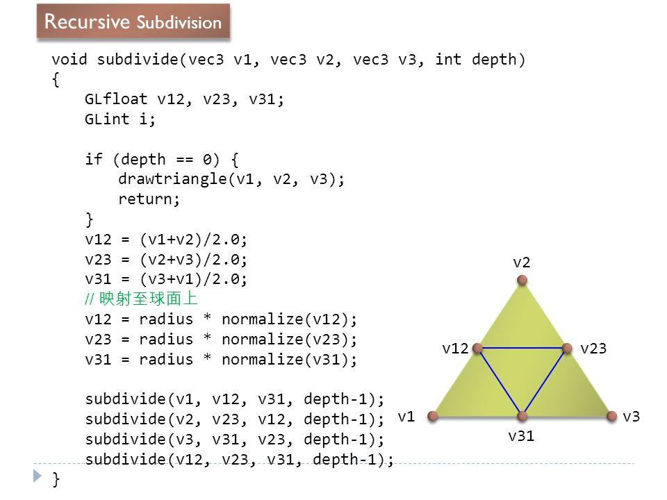 void subdivide(vec3 v1, vec3 v2, vec3 v3, int depth) { GLfloat v12, v23, v31; GLint i; if (depth == 0) { drawtriangle(v1, v2, v3); return; } v12 = (v1+v2)/2.0; v23 = (v2+v3)/2.0; v31 = (v3+v1)/2.0; // 映射至球面上 v12 = radius * normalize(v12); v23 = radius * normalize(v23); v31 = radius * normalize(v31); subdivide(v1, v12, v31, depth-1); subdivide(v2, v23, v12, depth-1); subdivide(v3, v31, v23, depth-1); subdivide(v12, v23, v31, depth-1); } v1 v2 v3 v12 v23 v31 Recursive Subdivision