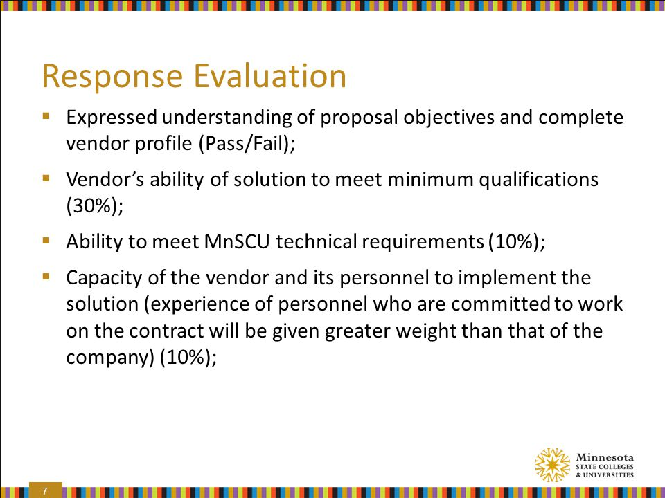 Response Evaluation  Expressed understanding of proposal objectives and complete vendor profile (Pass/Fail);  Vendor's ability of solution to meet minimum qualifications (30%);  Ability to meet MnSCU technical requirements (10%);  Capacity of the vendor and its personnel to implement the solution (experience of personnel who are committed to work on the contract will be given greater weight than that of the company) (10%); 7