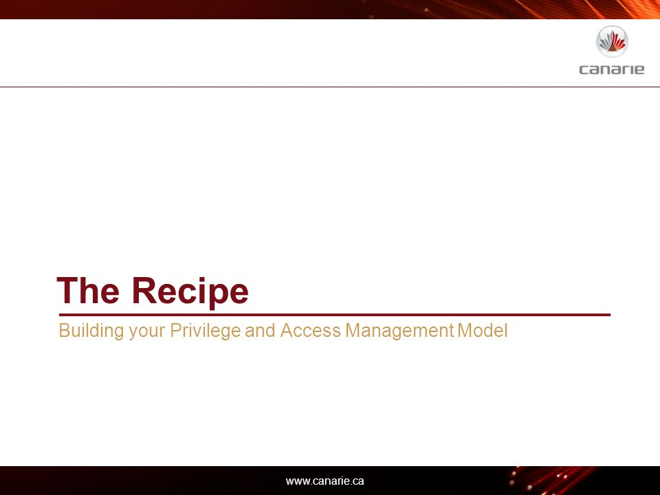 www.canarie.ca The Recipe Building your Privilege and Access Management Model