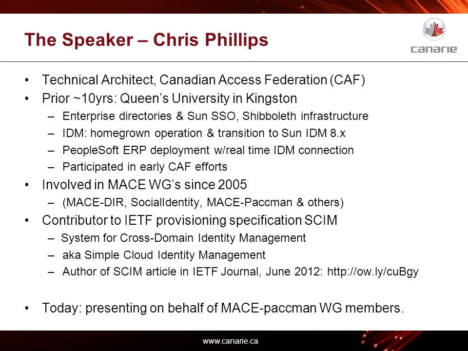 www.canarie.ca The Speaker – Chris Phillips Technical Architect, Canadian Access Federation (CAF) Prior ~10yrs: Queen's University in Kingston –Enterprise directories & Sun SSO, Shibboleth infrastructure –IDM: homegrown operation & transition to Sun IDM 8.x –PeopleSoft ERP deployment w/real time IDM connection –Participated in early CAF efforts Involved in MACE WG's since 2005 –(MACE-DIR, SocialIdentity, MACE-Paccman & others) Contributor to IETF provisioning specification SCIM – System for Cross-Domain Identity Management –aka Simple Cloud Identity Management –Author of SCIM article in IETF Journal, June 2012: http://ow.ly/cuBgy Today: presenting on behalf of MACE-paccman WG members.