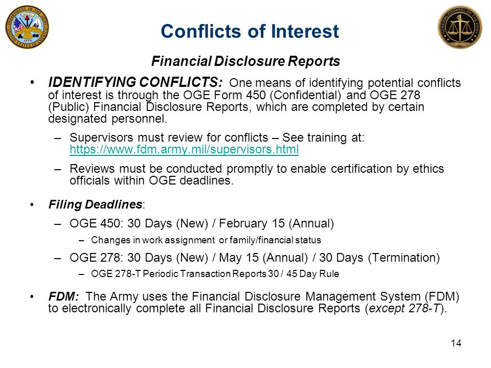 Conflicts of Interest 14 Financial Disclosure Reports IDENTIFYING CONFLICTS: One means of identifying potential conflicts of interest is through the OGE Form 450 (Confidential) and OGE 278 (Public) Financial Disclosure Reports, which are completed by certain designated personnel.