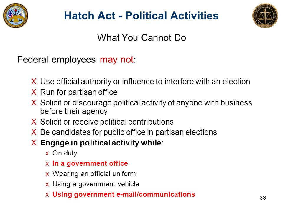 What You Cannot Do Federal employees may not: ΧUse official authority or influence to interfere with an election ΧRun for partisan office ΧSolicit or discourage political activity of anyone with business before their agency ΧSolicit or receive political contributions ΧBe candidates for public office in partisan elections ΧEngage in political activity while: xOn duty xIn a government office xWearing an official uniform xUsing a government vehicle xUsing government e-mail/communications 33 Hatch Act - Political Activities