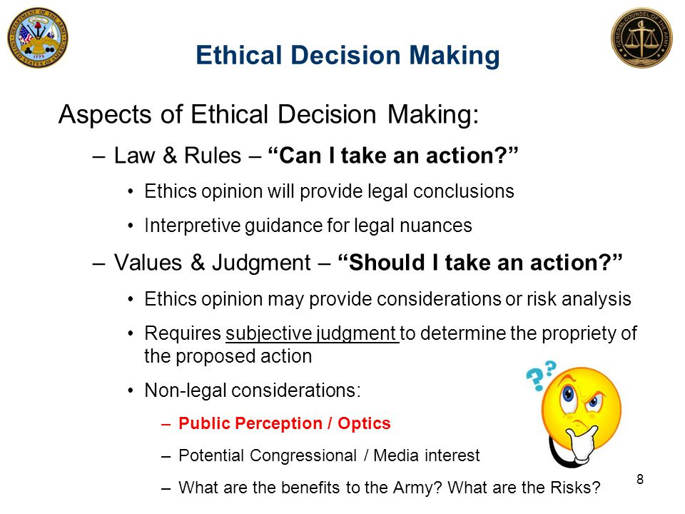 Ethical Decision Making 8 Aspects of Ethical Decision Making: –Law & Rules – Can I take an action? Ethics opinion will provide legal conclusions Interpretive guidance for legal nuances –Values & Judgment – Should I take an action? Ethics opinion may provide considerations or risk analysis Requires subjective judgment to determine the propriety of the proposed action Non-legal considerations: –Public Perception / Optics –Potential Congressional / Media interest –What are the benefits to the Army.