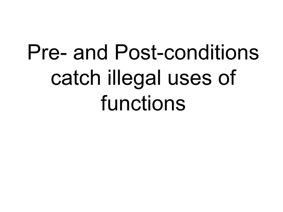 Pre- and Post-conditions catch illegal uses of functions