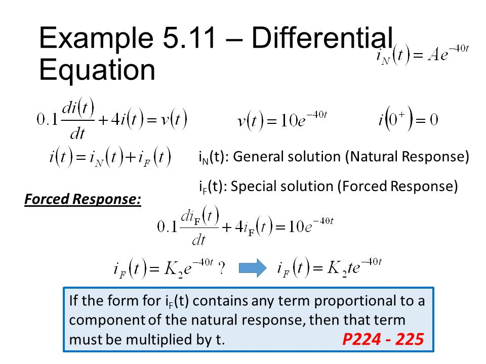 Example 5.11 – Differential Equation i N (t): General solution (Natural Response) i F (t): Special solution (Forced Response) Forced Response: If the