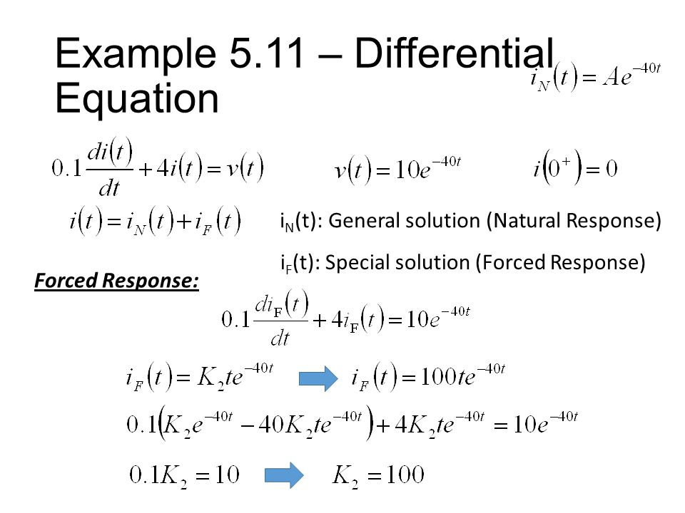 Example 5.11 – Differential Equation i N (t): General solution (Natural Response) i F (t): Special solution (Forced Response) Forced Response: