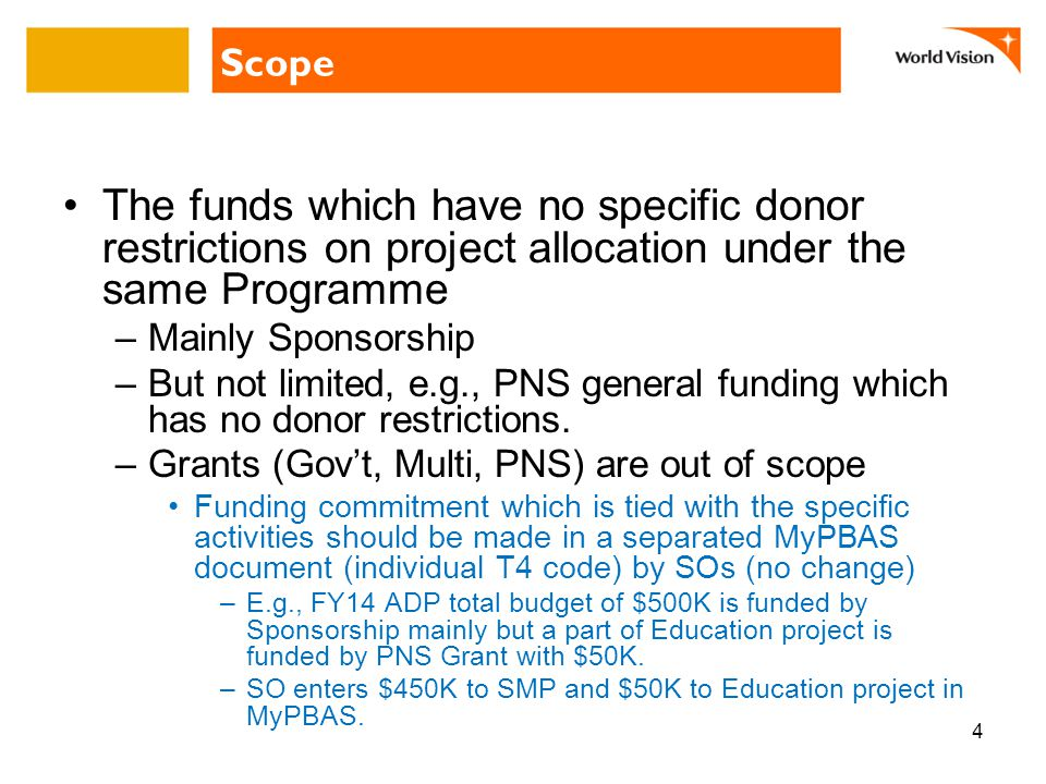 Scope The funds which have no specific donor restrictions on project allocation under the same Programme –Mainly Sponsorship –But not limited, e.g., PNS general funding which has no donor restrictions.