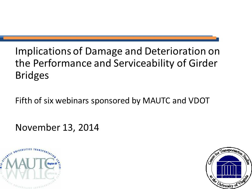 Implications of Damage and Deterioration on the Performance and Serviceability of Girder Bridges Fifth of six webinars sponsored by MAUTC and VDOT November 13, 2014