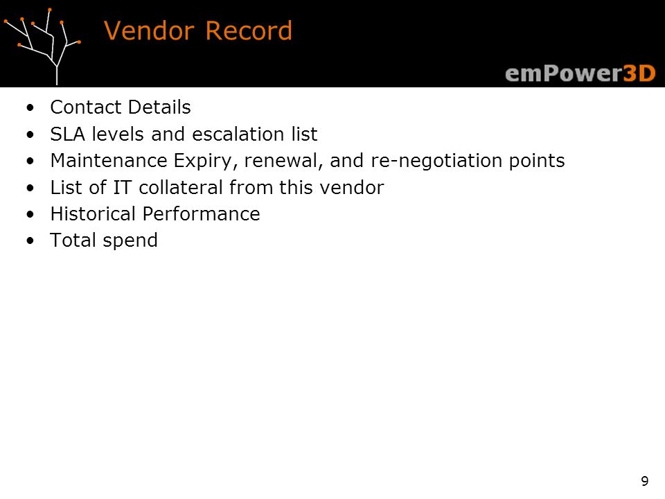 Vendor Record Contact Details SLA levels and escalation list Maintenance Expiry, renewal, and re-negotiation points List of IT collateral from this vendor Historical Performance Total spend 9