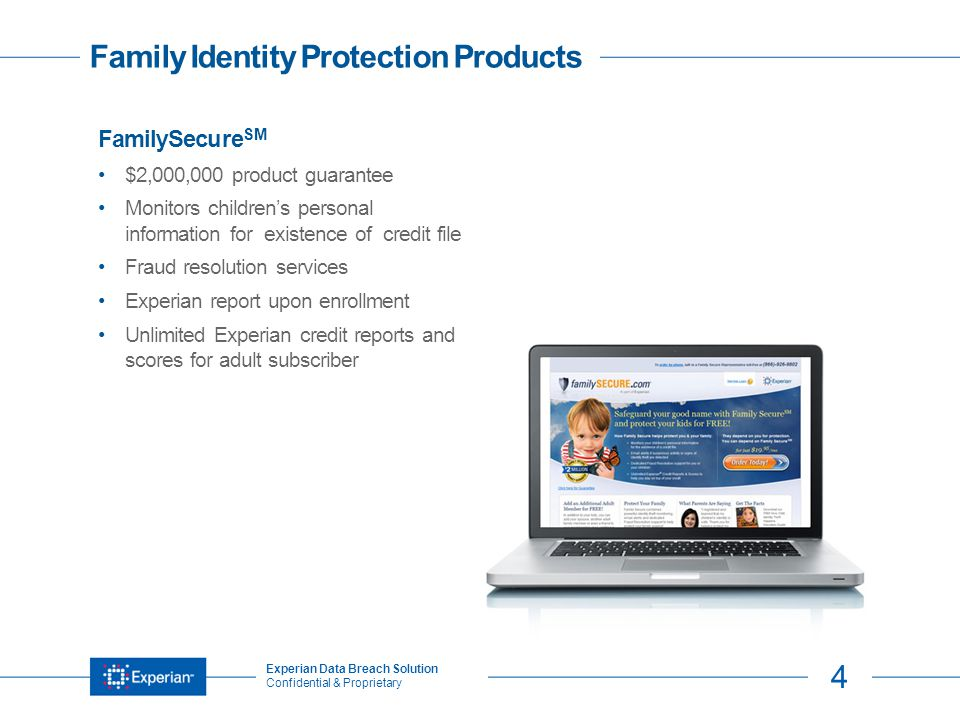 4 Experian Data Breach Solution Confidential & Proprietary TitleFamily Identity Protection Products FamilySecure SM $2,000,000 product guarantee Monitors children's personal information for existence of credit file Fraud resolution services Experian report upon enrollment Unlimited Experian credit reports and scores for adult subscriber