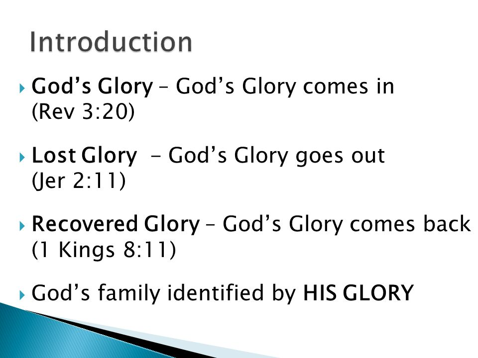  God's Glory – God's Glory comes in (Rev 3:20)  Lost Glory - God's Glory goes out (Jer 2:11)  Recovered Glory – God's Glory comes back (1 Kings 8:11)  God's family identified by HIS GLORY