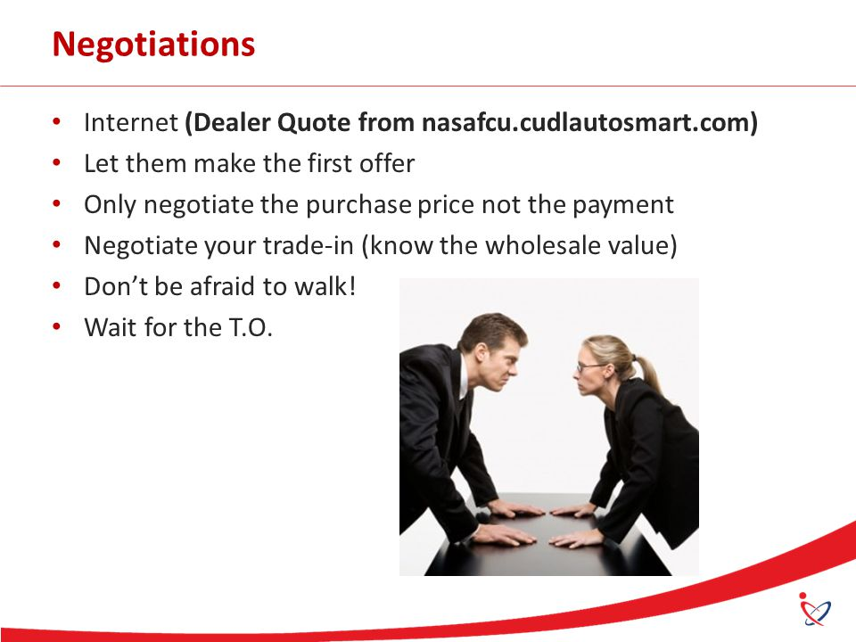 Negotiations Internet (Dealer Quote from nasafcu.cudlautosmart.com) Let them make the first offer Only negotiate the purchase price not the payment Negotiate your trade-in (know the wholesale value) Don't be afraid to walk.