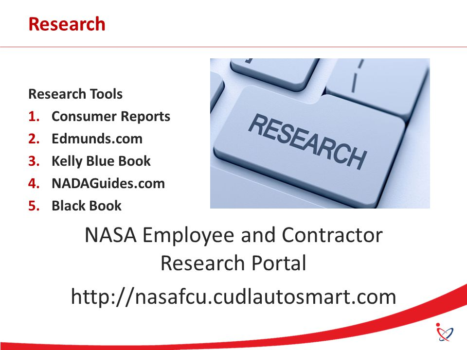 Research Research Tools 1.Consumer Reports 2.Edmunds.com 3.Kelly Blue Book 4.NADAGuides.com 5.Black Book NASA Employee and Contractor Research Portal http://nasafcu.cudlautosmart.com