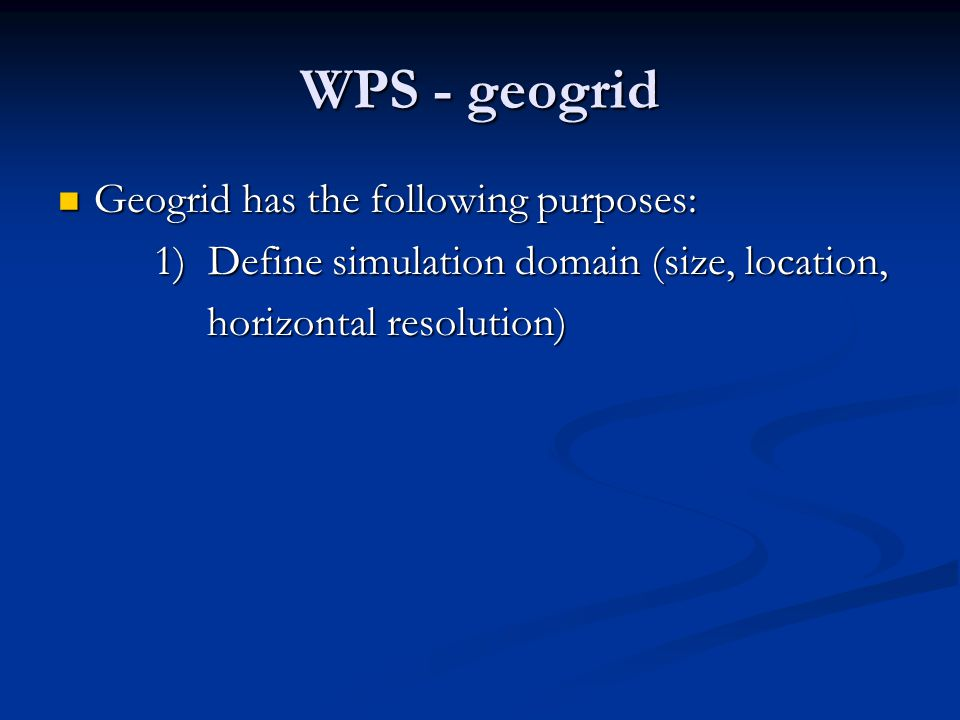 WPS - geogrid Geogrid has the following purposes: Geogrid has the following purposes: 1) Define simulation domain (size, location, horizontal resolution) horizontal resolution) 2) Indicate which geographical data will be used (30-second, 2-minute) used (30-second, 2-minute)