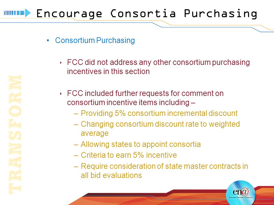 Encourage Consortia Purchasing Consortium Purchasing  FCC did not address any other consortium purchasing incentives in this section  FCC included further requests for comment on consortium incentive items including – –Providing 5% consortium incremental discount –Changing consortium discount rate to weighted average –Allowing states to appoint consortia –Criteria to earn 5% incentive –Require consideration of state master contracts in all bid evaluations