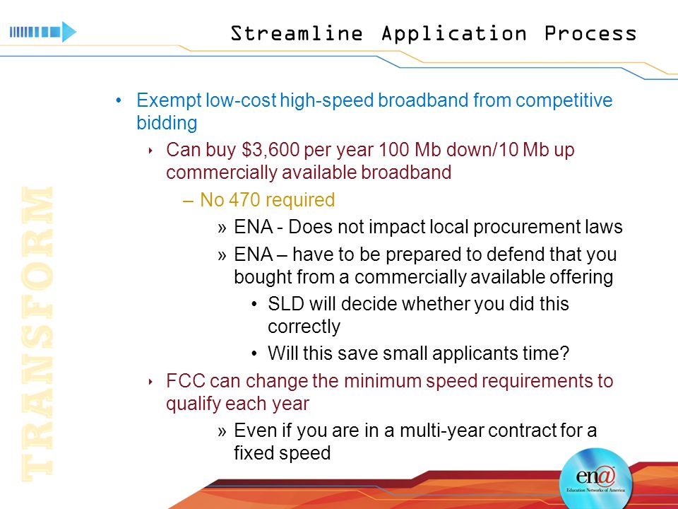 Streamline Application Process Exempt low-cost high-speed broadband from competitive bidding  Can buy $3,600 per year 100 Mb down/10 Mb up commercially available broadband –No 470 required »ENA - Does not impact local procurement laws »ENA – have to be prepared to defend that you bought from a commercially available offering SLD will decide whether you did this correctly Will this save small applicants time.