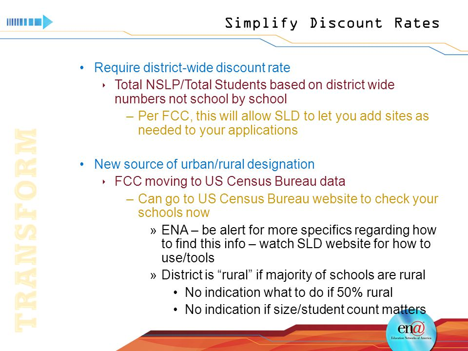 Simplify Discount Rates Require district-wide discount rate  Total NSLP/Total Students based on district wide numbers not school by school –Per FCC, this will allow SLD to let you add sites as needed to your applications New source of urban/rural designation  FCC moving to US Census Bureau data –Can go to US Census Bureau website to check your schools now »ENA – be alert for more specifics regarding how to find this info – watch SLD website for how to use/tools »District is rural if majority of schools are rural No indication what to do if 50% rural No indication if size/student count matters