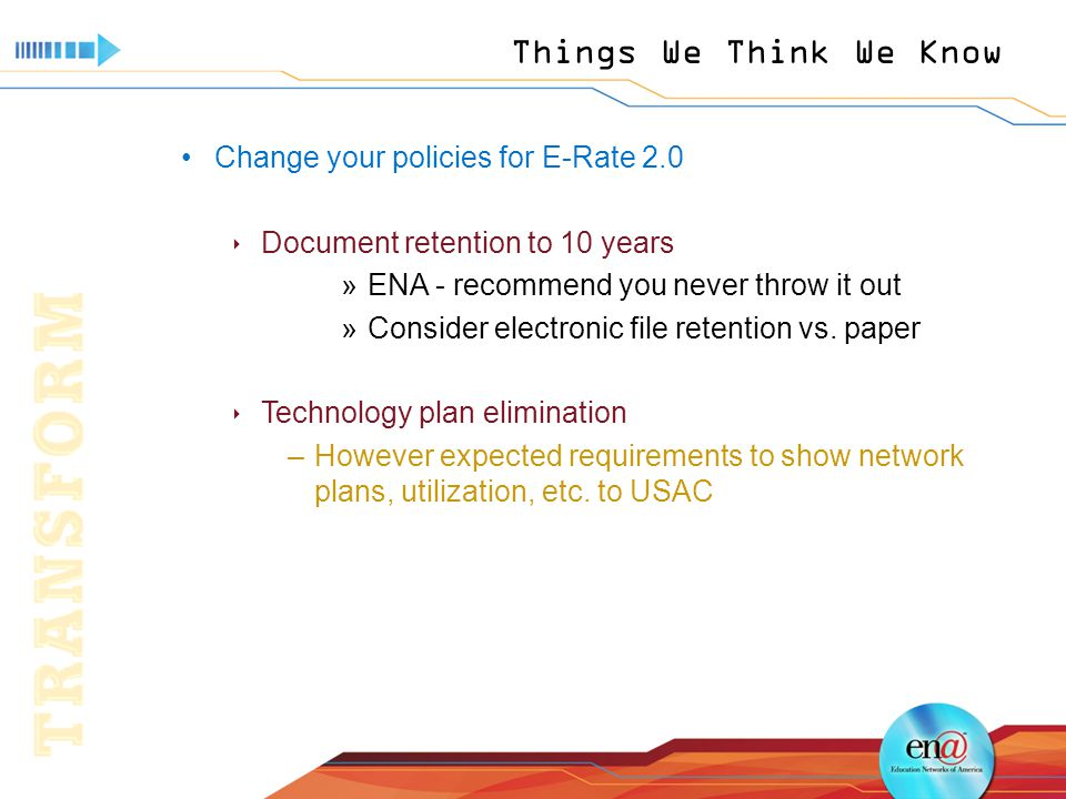 Things We Think We Know Change your policies for E-Rate 2.0  Document retention to 10 years »ENA - recommend you never throw it out »Consider electronic file retention vs.