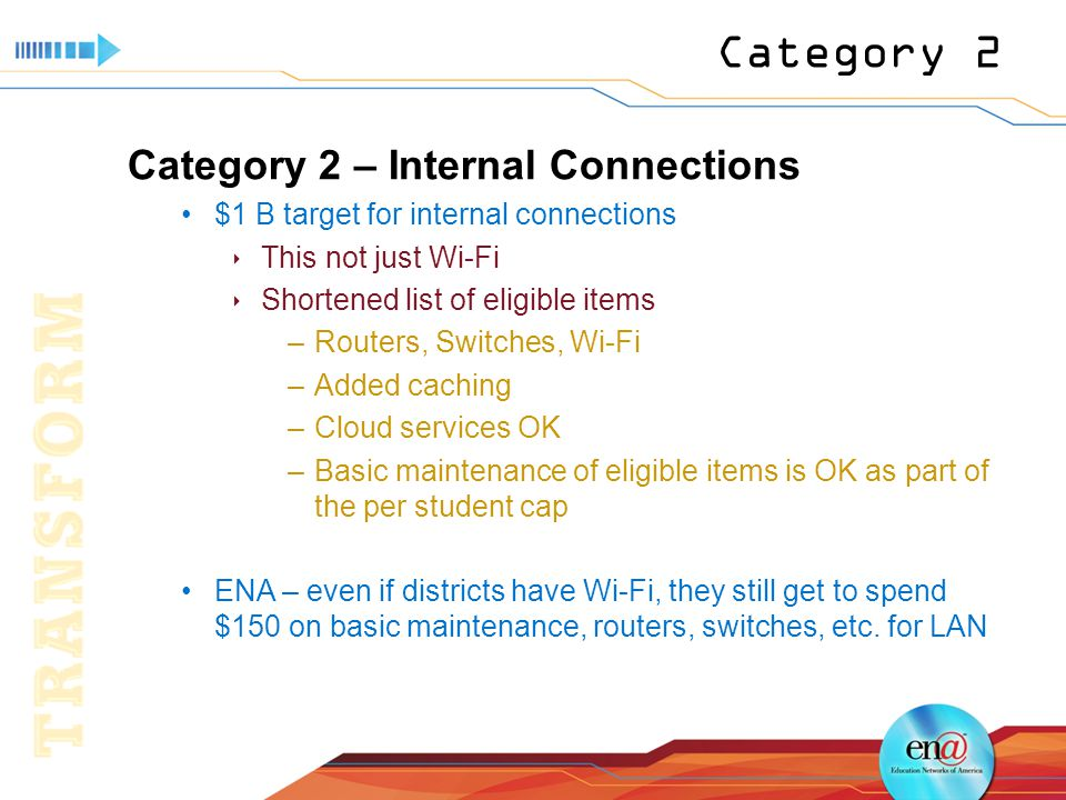 Category 2 Category 2 – Internal Connections $1 B target for internal connections  This not just Wi-Fi  Shortened list of eligible items –Routers, Switches, Wi-Fi –Added caching –Cloud services OK –Basic maintenance of eligible items is OK as part of the per student cap ENA – even if districts have Wi-Fi, they still get to spend $150 on basic maintenance, routers, switches, etc.