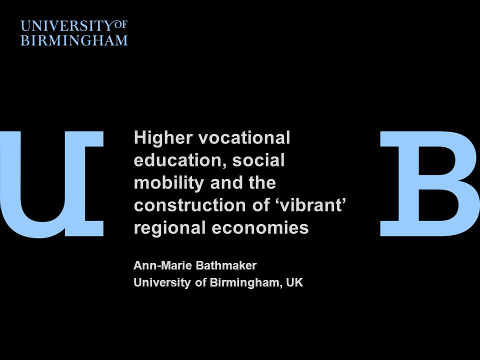 Higher vocational education, social mobility and the construction of 'vibrant' regional economies Ann-Marie Bathmaker University of Birmingham, UK