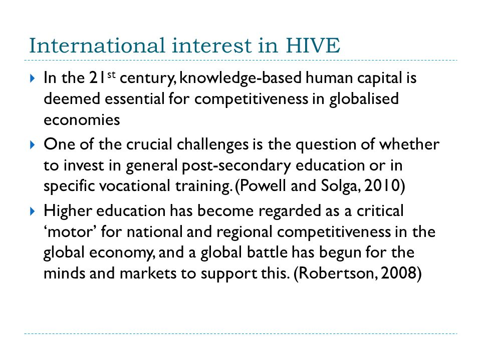 International interest in HIVE  In the 21 st century, knowledge-based human capital is deemed essential for competitiveness in globalised economies  One of the crucial challenges is the question of whether to invest in general post-secondary education or in specific vocational training.