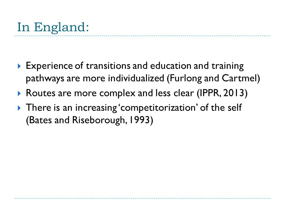 In England:  Experience of transitions and education and training pathways are more individualized (Furlong and Cartmel)  Routes are more complex and less clear (IPPR, 2013)  There is an increasing 'competitorization' of the self (Bates and Riseborough, 1993)