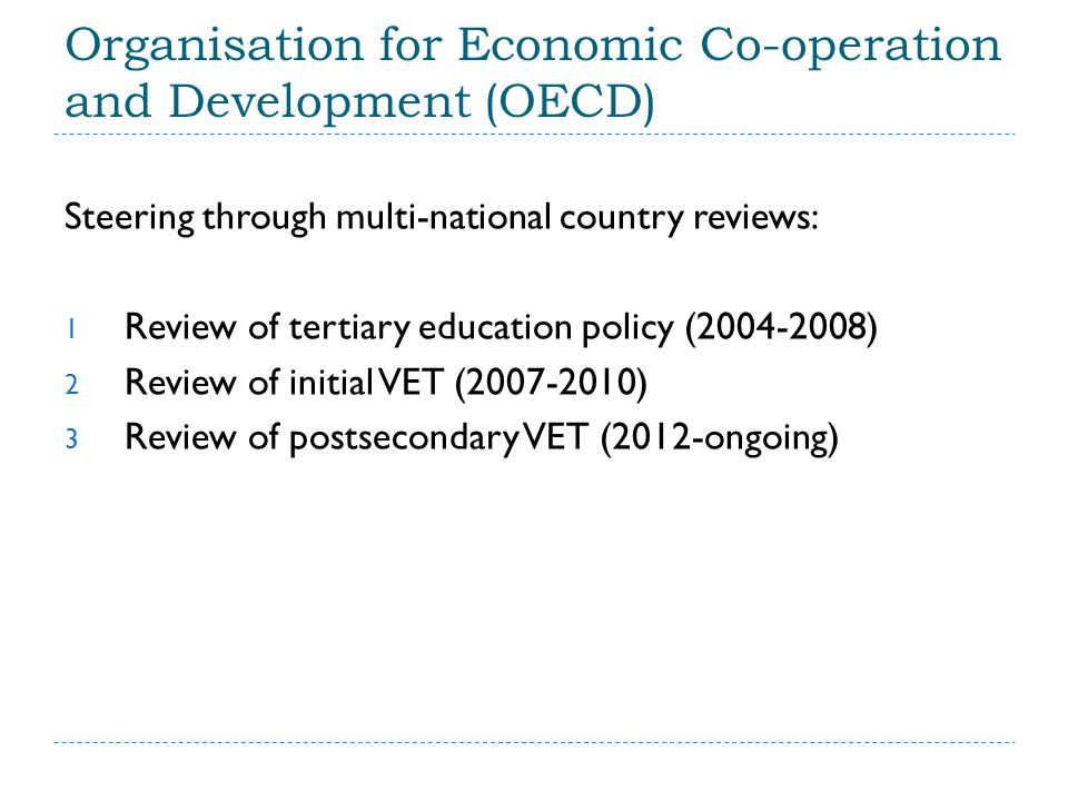 Organisation for Economic Co-operation and Development (OECD) Steering through multi-national country reviews: 1 Review of tertiary education policy (2004-2008) 2 Review of initial VET (2007-2010) 3 Review of postsecondary VET (2012-ongoing)