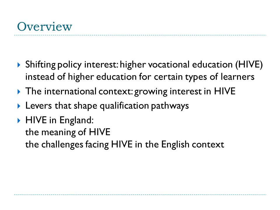 Overview  Shifting policy interest: higher vocational education (HIVE) instead of higher education for certain types of learners  The international context: growing interest in HIVE  Levers that shape qualification pathways  HIVE in England: the meaning of HIVE the challenges facing HIVE in the English context
